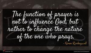Soren Kierkegaard quote : The function of prayer ...