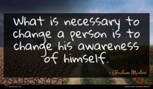 Abraham Maslow quote : What is necessary to ...