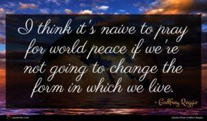 Godfrey Reggio quote : I think it's naive ...