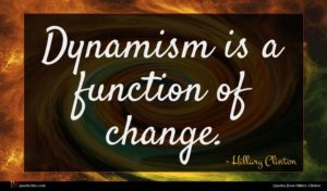 Hillary Clinton quote : Dynamism is a function ...