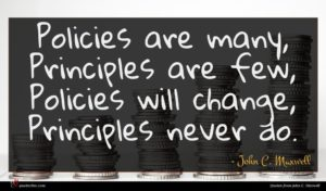 John C. Maxwell quote : Policies are many Principles ...