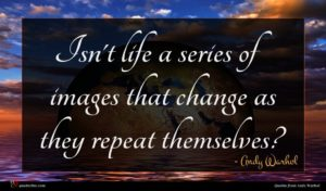 Andy Warhol quote : Isn't life a series ...