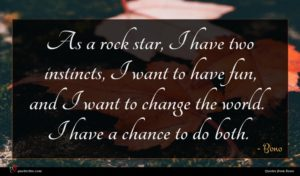 Bono quote : As a rock star ...