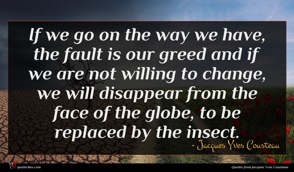 If we go on the way we have, the fault is our greed and if we are not willing to change, we will disappear from the face of the globe, to be replaced by the insect.