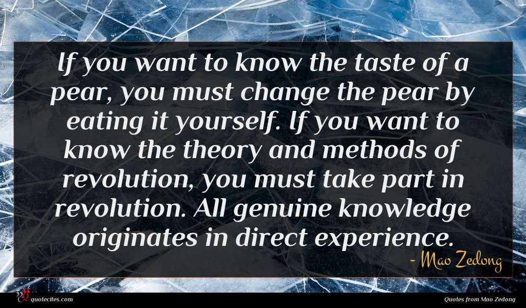 If you want to know the taste of a pear, you must change the pear by eating it yourself. If you want to know the theory and methods of revolution, you must take part in revolution. All genuine knowledge originates in direct experience.