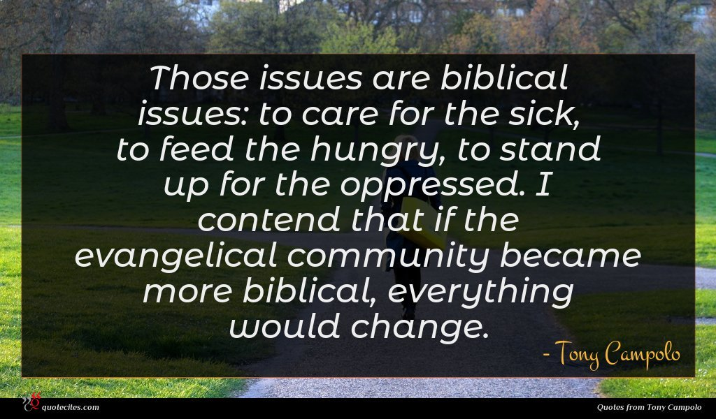 Those issues are biblical issues: to care for the sick, to feed the hungry, to stand up for the oppressed. I contend that if the evangelical community became more biblical, everything would change.