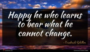 Friedrich Schiller quote : Happy he who learns ...