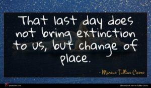 Marcus Tullius Cicero quote : That last day does ...
