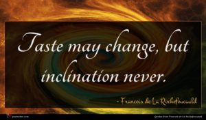 Francois de La Rochefoucauld quote : Taste may change but ...