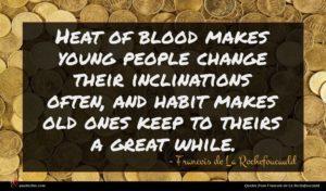 Francois de La Rochefoucauld quote : Heat of blood makes ...