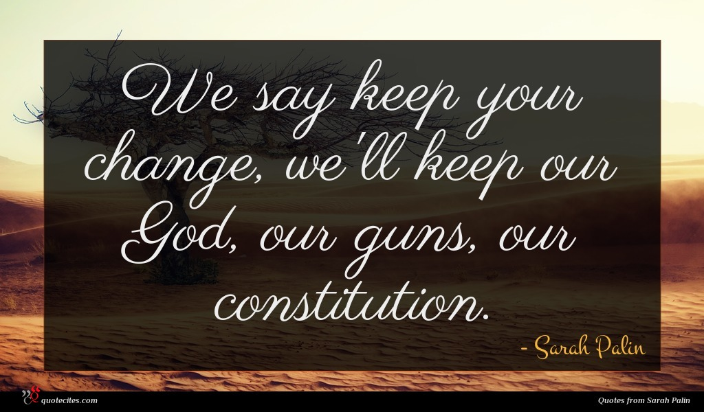 We say keep your change, we'll keep our God, our guns, our constitution.
