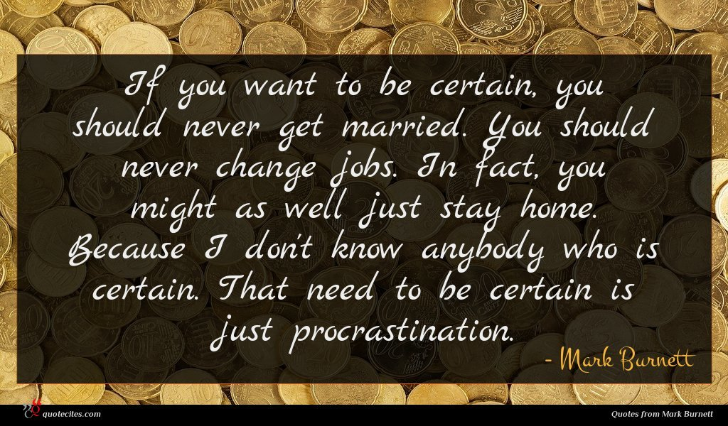 If you want to be certain, you should never get married. You should never change jobs. In fact, you might as well just stay home. Because I don't know anybody who is certain. That need to be certain is just procrastination.