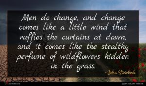 John Steinbeck quote : Men do change and ...
