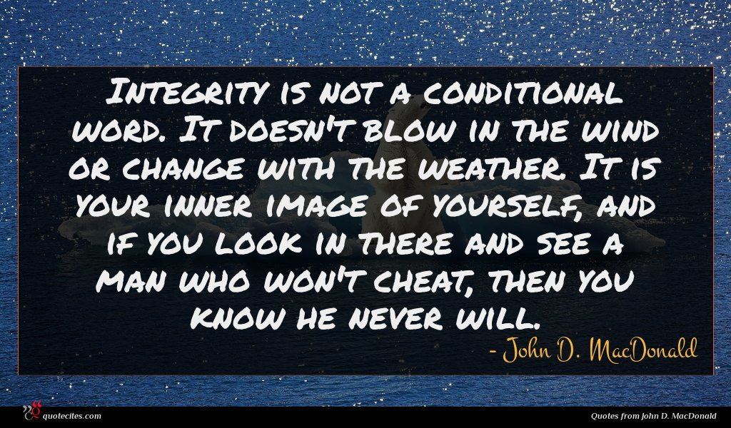 Integrity is not a conditional word. It doesn't blow in the wind or change with the weather. It is your inner image of yourself, and if you look in there and see a man who won't cheat, then you know he never will.