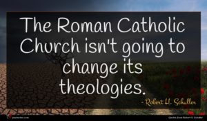 Robert H. Schuller quote : The Roman Catholic Church ...
