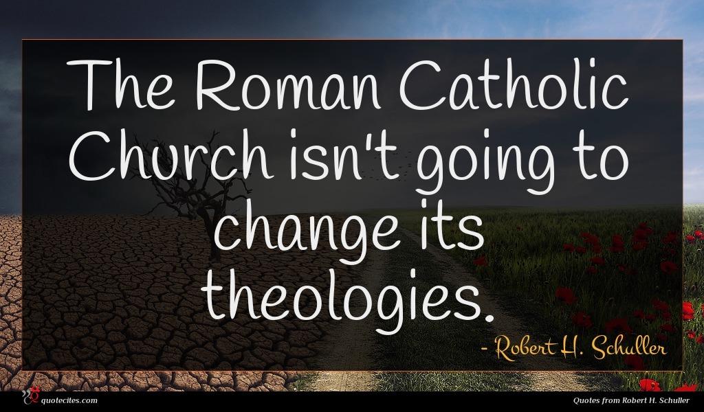 Photo of Robert H. Schuller quote : The Roman Catholic Church …
