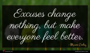 Mason Cooley quote : Excuses change nothing but ...
