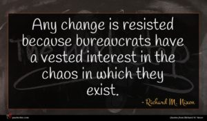 Richard M. Nixon quote : Any change is resisted ...