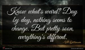 Bill Watterson quote : Know what's weird Day ...