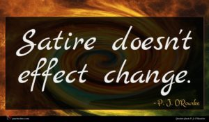 P. J. O'Rourke quote : Satire doesn't effect change ...