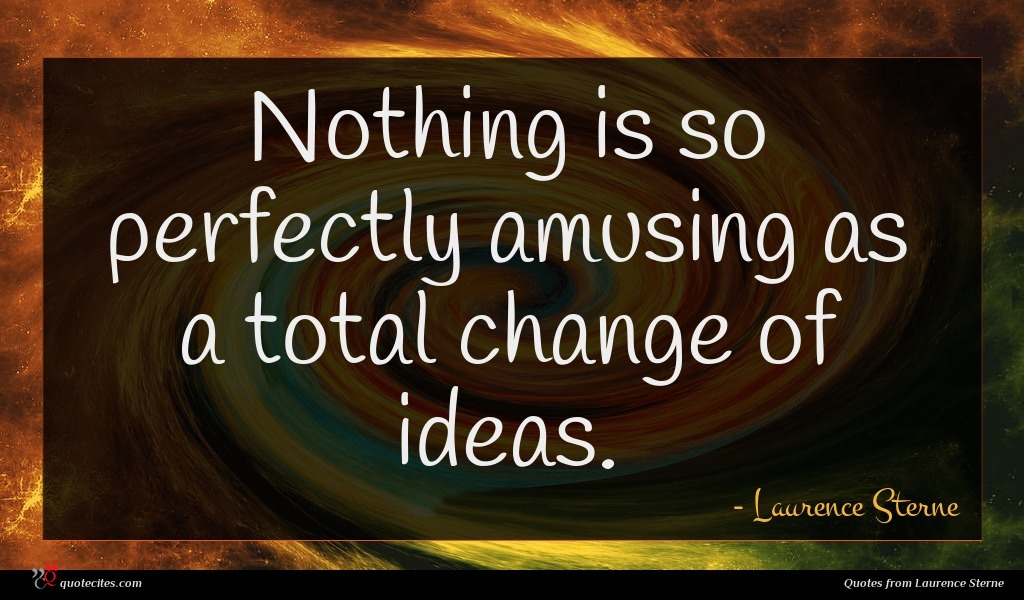Nothing is so perfectly amusing as a total change of ideas.
