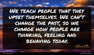 Albert Ellis quote : We teach people that ...