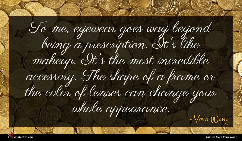 To me, eyewear goes way beyond being a prescription. It's like makeup. It's the most incredible accessory. The shape of a frame or the color of lenses can change your whole appearance.