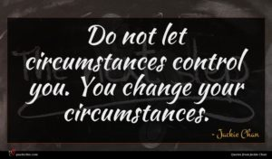 Jackie Chan quote : Do not let circumstances ...