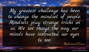 Muhammad Yunus quote : My greatest challenge has ...