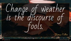 Thomas Fuller quote : Change of weather is ...