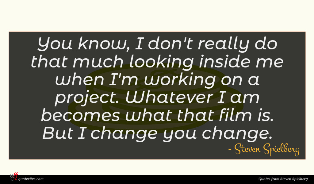 You know, I don't really do that much looking inside me when I'm working on a project. Whatever I am becomes what that film is. But I change you change.