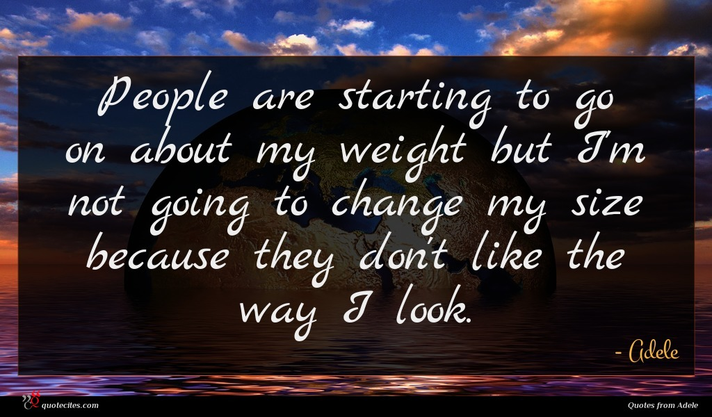 People are starting to go on about my weight but I'm not going to change my size because they don't like the way I look.