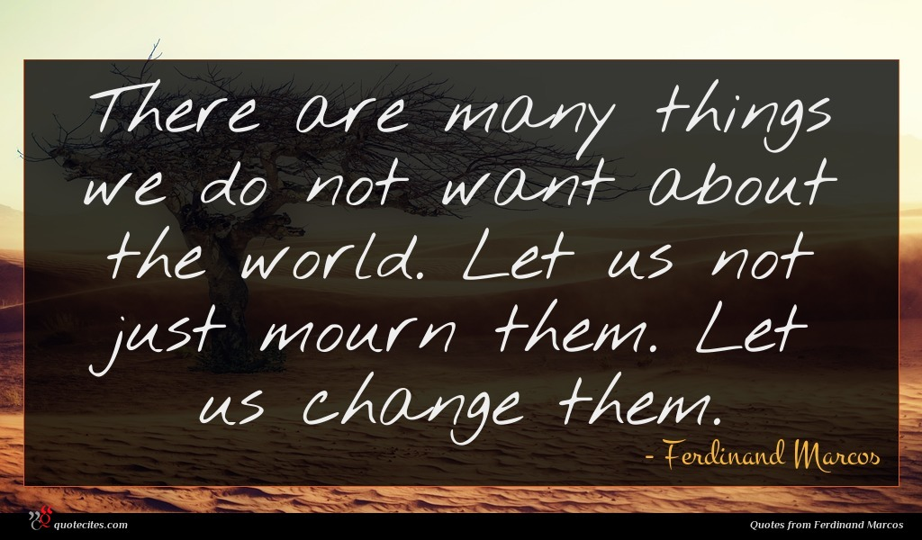 There are many things we do not want about the world. Let us not just mourn them. Let us change them.