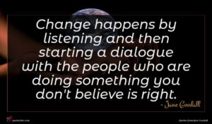 Jane Goodall quote : Change happens by listening ...