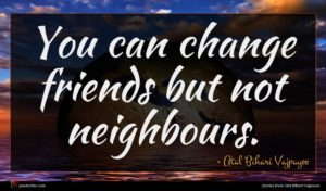 Atal Bihari Vajpayee quote : You can change friends ...