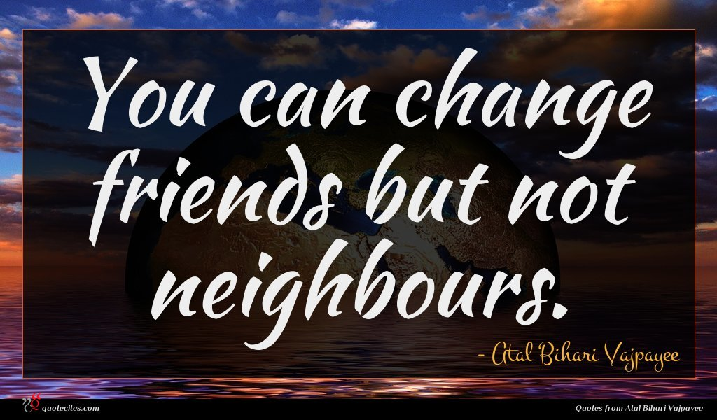 You can change friends but not neighbours.