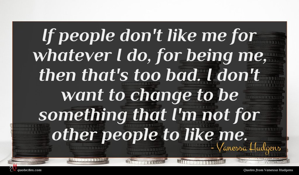 If people don't like me for whatever I do, for being me, then that's too bad. I don't want to change to be something that I'm not for other people to like me.