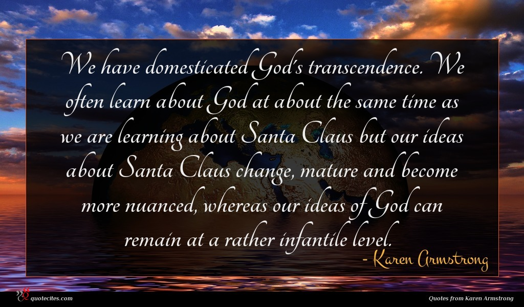 We have domesticated God's transcendence. We often learn about God at about the same time as we are learning about Santa Claus but our ideas about Santa Claus change, mature and become more nuanced, whereas our ideas of God can remain at a rather infantile level.