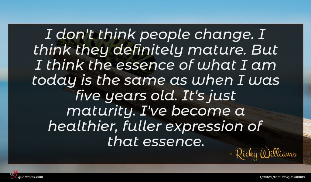 I don't think people change. I think they definitely mature. But I think the essence of what I am today is the same as when I was five years old. It's just maturity. I've become a healthier, fuller expression of that essence.