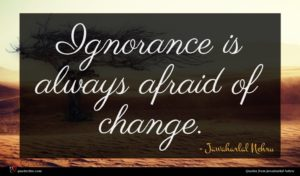 Jawaharlal Nehru quote : Ignorance is always afraid ...