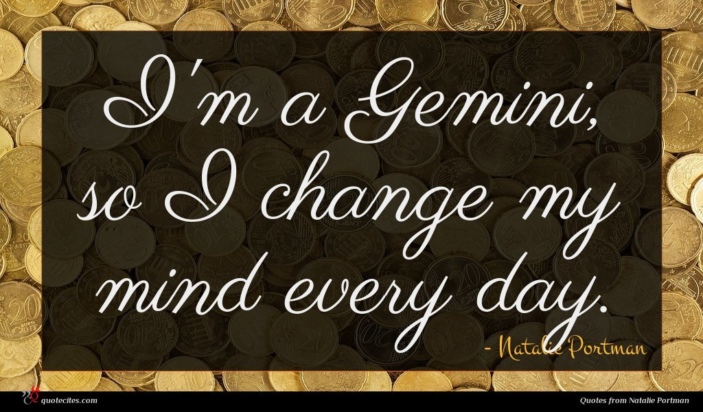 I'm a Gemini, so I change my mind every day.