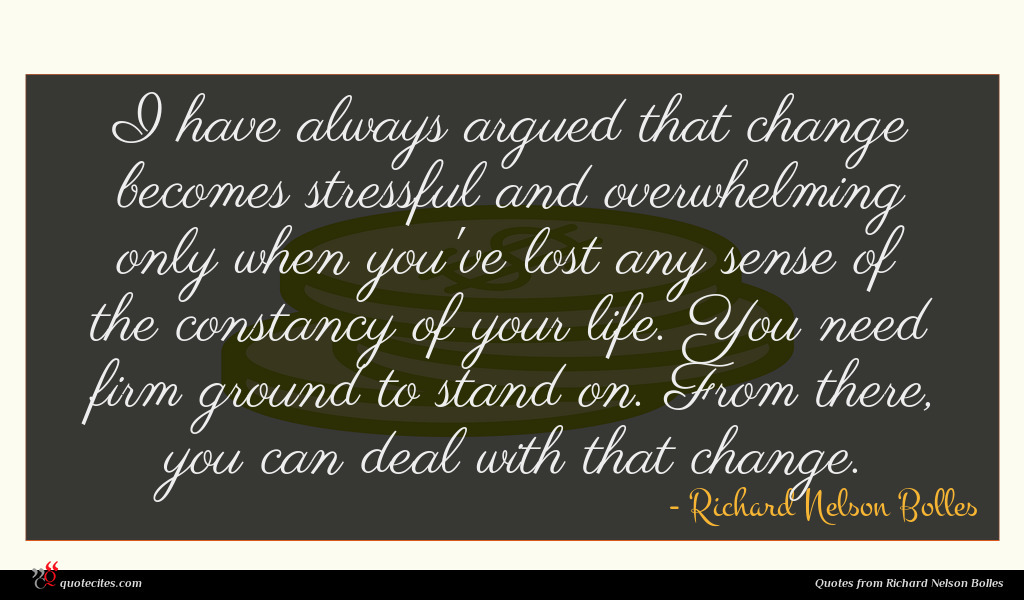 I have always argued that change becomes stressful and overwhelming only when you've lost any sense of the constancy of your life. You need firm ground to stand on. From there, you can deal with that change.