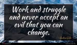 Andre Gide quote : Work and struggle and ...