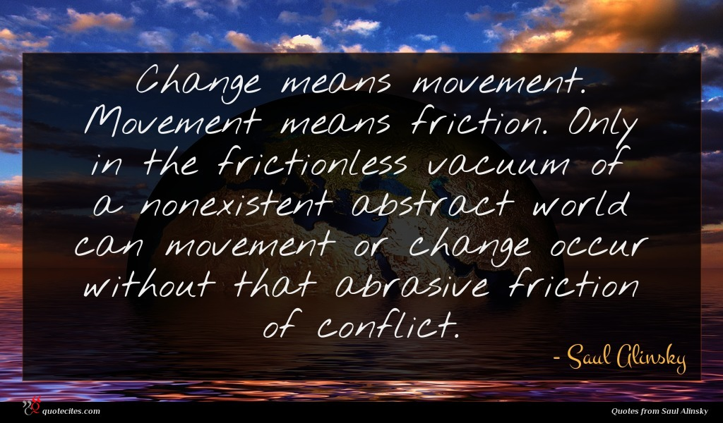 Change means movement. Movement means friction. Only in the frictionless vacuum of a nonexistent abstract world can movement or change occur without that abrasive friction of conflict.