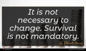 W. Edwards Deming quote : It is not necessary ...