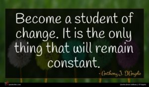 Anthony J. D'Angelo quote : Become a student of ...