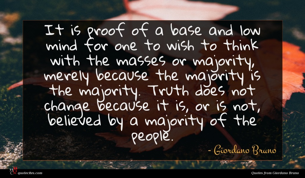 It is proof of a base and low mind for one to wish to think with the masses or majority, merely because the majority is the majority. Truth does not change because it is, or is not, believed by a majority of the people.