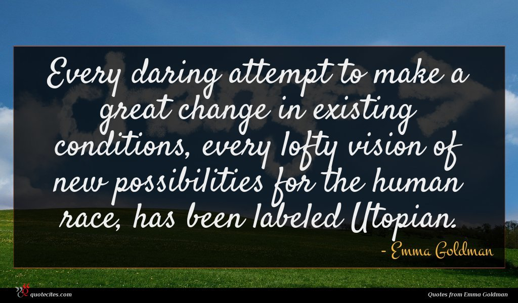 Every daring attempt to make a great change in existing conditions, every lofty vision of new possibilities for the human race, has been labeled Utopian.