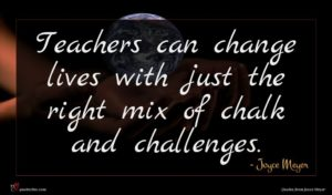 Joyce Meyer quote : Teachers can change lives ...