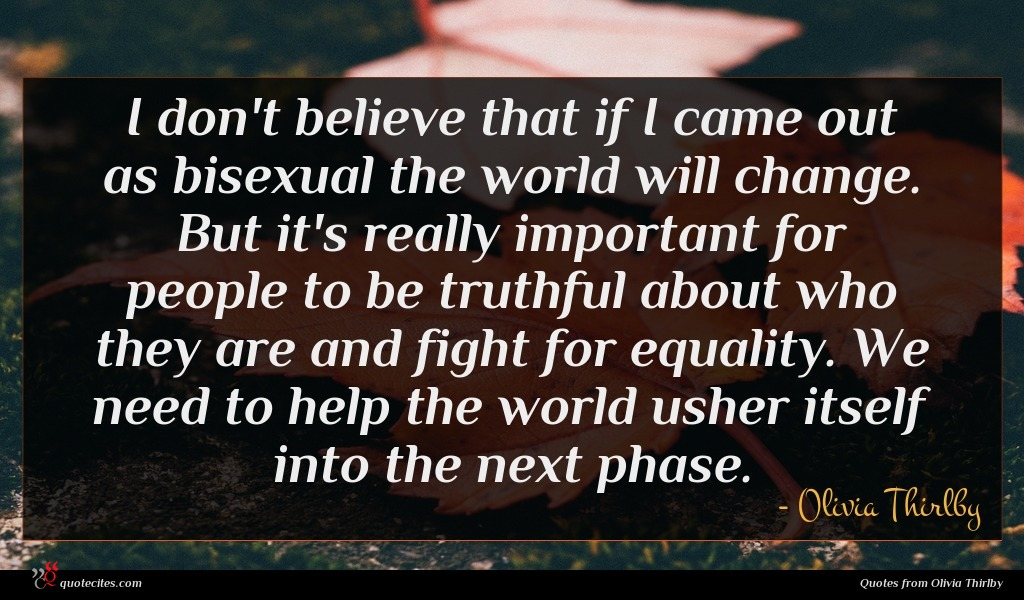 I don't believe that if I came out as bisexual the world will change. But it's really important for people to be truthful about who they are and fight for equality. We need to help the world usher itself into the next phase.